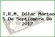 T.R.M. Dólar Martes 5 De Septiembre De 2017