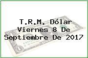 T.R.M. Dólar Viernes 8 De Septiembre De 2017