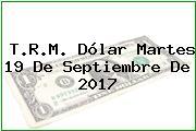 T.R.M. Dólar Martes 19 De Septiembre De 2017