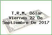 T.R.M. Dólar Viernes 22 De Septiembre De 2017