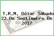 T.R.M. Dólar Sábado 23 De Septiembre De 2017