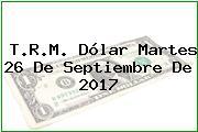 T.R.M. Dólar Martes 26 De Septiembre De 2017