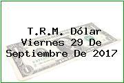 T.R.M. Dólar Viernes 29 De Septiembre De 2017