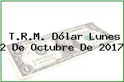 T.R.M. Dólar Lunes 2 De Octubre De 2017