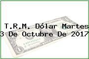T.R.M. Dólar Martes 3 De Octubre De 2017