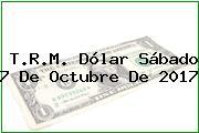 T.R.M. Dólar Sábado 7 De Octubre De 2017