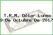 T.R.M. Dólar Lunes 9 De Octubre De 2017