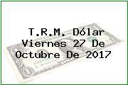 T.R.M. Dólar Viernes 27 De Octubre De 2017