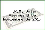 T.R.M. Dólar Viernes 3 De Noviembre De 2017