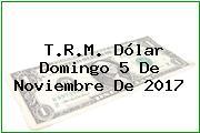 T.R.M. Dólar Domingo 5 De Noviembre De 2017