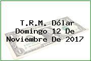 T.R.M. Dólar Domingo 12 De Noviembre De 2017