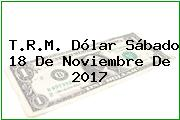T.R.M. Dólar Sábado 18 De Noviembre De 2017