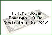 T.R.M. Dólar Domingo 19 De Noviembre De 2017