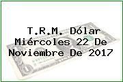 T.R.M. Dólar Miércoles 22 De Noviembre De 2017