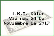 T.R.M. Dólar Viernes 24 De Noviembre De 2017