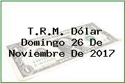 T.R.M. Dólar Domingo 26 De Noviembre De 2017