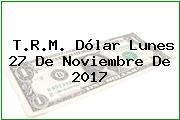 T.R.M. Dólar Lunes 27 De Noviembre De 2017