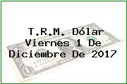 T.R.M. Dólar Viernes 1 De Diciembre De 2017