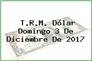 T.R.M. Dólar Domingo 3 De Diciembre De 2017