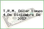 T.R.M. Dólar Lunes 4 De Diciembre De 2017