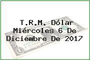 T.R.M. Dólar Miércoles 6 De Diciembre De 2017