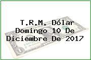 T.R.M. Dólar Domingo 10 De Diciembre De 2017