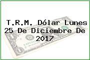 T.R.M. Dólar Lunes 25 De Diciembre De 2017