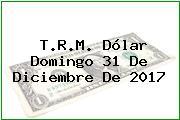 T.R.M. Dólar Domingo 31 De Diciembre De 2017