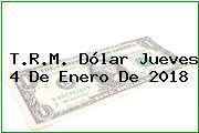 T.R.M. Dólar Jueves 4 De Enero De 2018