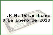 T.R.M. Dólar Lunes 8 De Enero De 2018