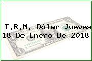 T.R.M. Dólar Jueves 18 De Enero De 2018