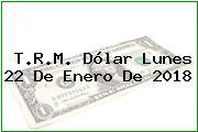 T.R.M. Dólar Lunes 22 De Enero De 2018