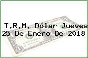 T.R.M. Dólar Jueves 25 De Enero De 2018