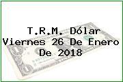 T.R.M. Dólar Viernes 26 De Enero De 2018