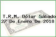 T.R.M. Dólar Sábado 27 De Enero De 2018