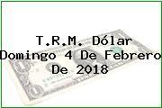 T.R.M. Dólar Domingo 4 De Febrero De 2018