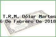 T.R.M. Dólar Martes 6 De Febrero De 2018