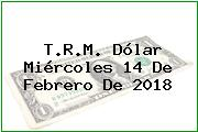 T.R.M. Dólar Miércoles 14 De Febrero De 2018