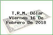 T.R.M. Dólar Viernes 16 De Febrero De 2018