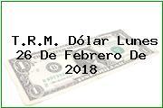 T.R.M. Dólar Lunes 26 De Febrero De 2018