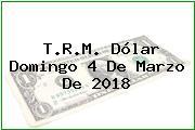 T.R.M. Dólar Domingo 4 De Marzo De 2018