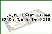 T.R.M. Dólar Lunes 12 De Marzo De 2018