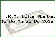 T.R.M. Dólar Martes 13 De Marzo De 2018