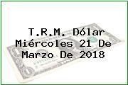 T.R.M. Dólar Miércoles 21 De Marzo De 2018