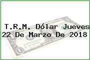 T.R.M. Dólar Jueves 22 De Marzo De 2018
