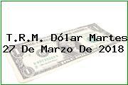 T.R.M. Dólar Martes 27 De Marzo De 2018