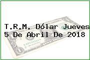 T.R.M. Dólar Jueves 5 De Abril De 2018