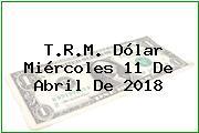 T.R.M. Dólar Miércoles 11 De Abril De 2018