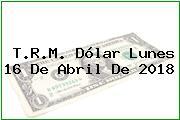 T.R.M. Dólar Lunes 16 De Abril De 2018