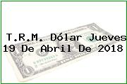 T.R.M. Dólar Jueves 19 De Abril De 2018